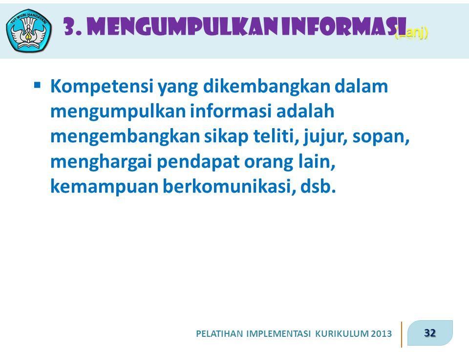 32 PELATIHAN IMPLEMENTASI KURIKULUM 2013 3. Mengumpulkan Informasi  Kompetensi yang dikembangkan dalam mengumpulkan informasi adalah mengembangkan si