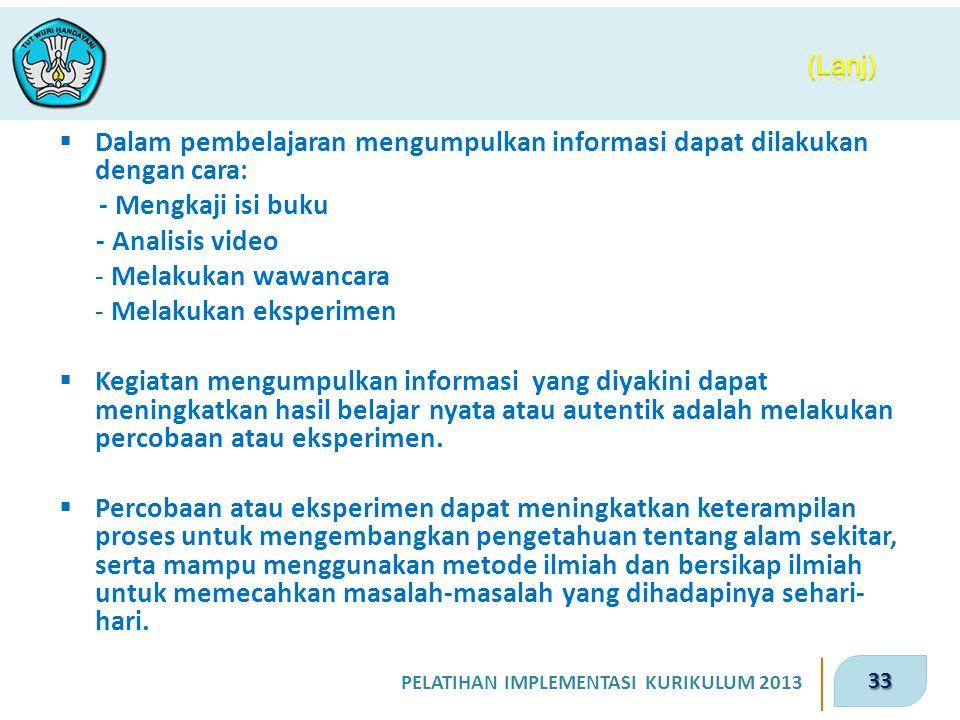 33 PELATIHAN IMPLEMENTASI KURIKULUM 2013  Dalam pembelajaran mengumpulkan informasi dapat dilakukan dengan cara: - Mengkaji isi buku - Analisis video