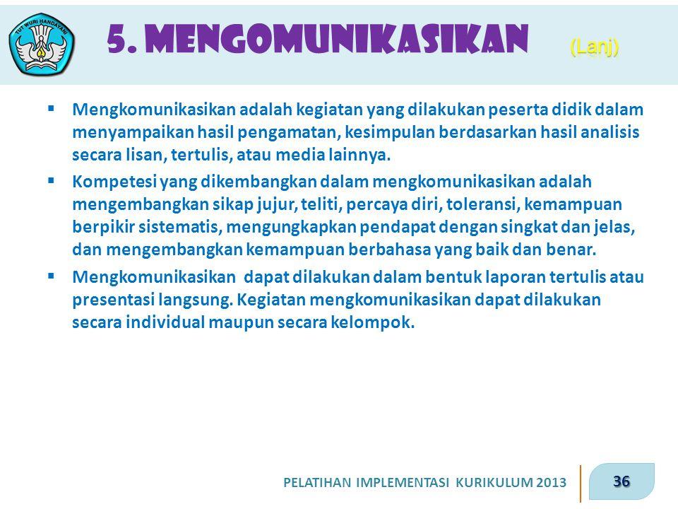 36 PELATIHAN IMPLEMENTASI KURIKULUM 2013 5. Mengomunikasikan  Mengkomunikasikan adalah kegiatan yang dilakukan peserta didik dalam menyampaikan hasil