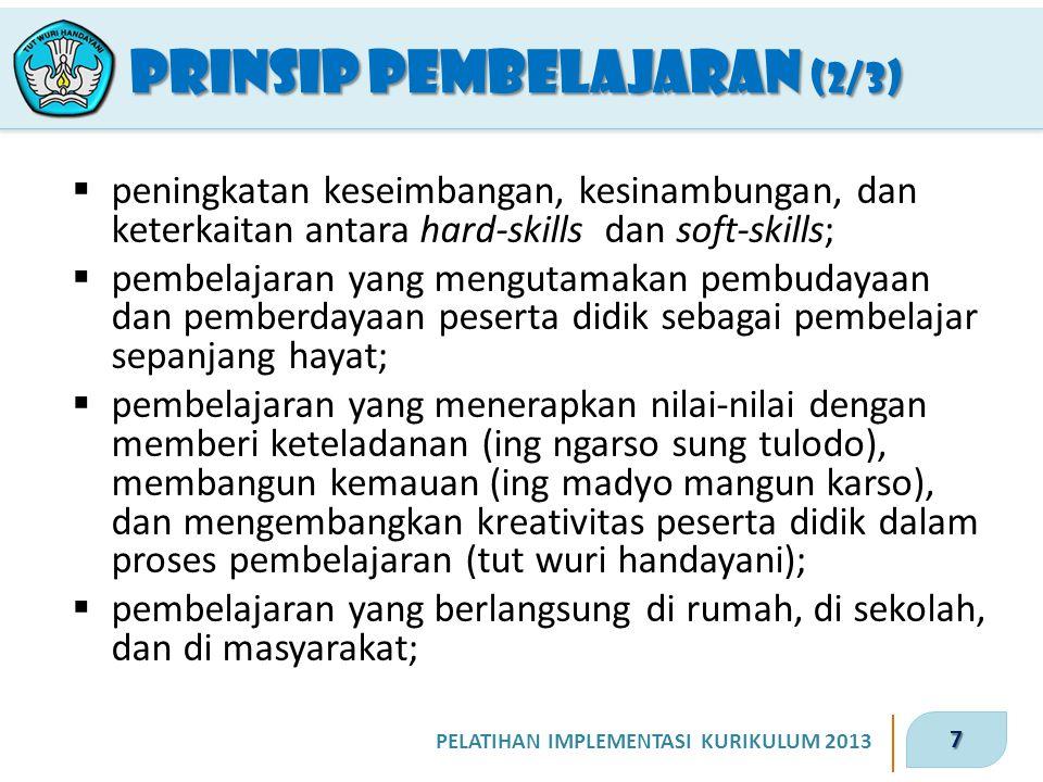 7 PELATIHAN IMPLEMENTASI KURIKULUM 2013 PRINSIP PEMBELAJARAN (2/3)  peningkatan keseimbangan, kesinambungan, dan keterkaitan antara hard-skills dan s