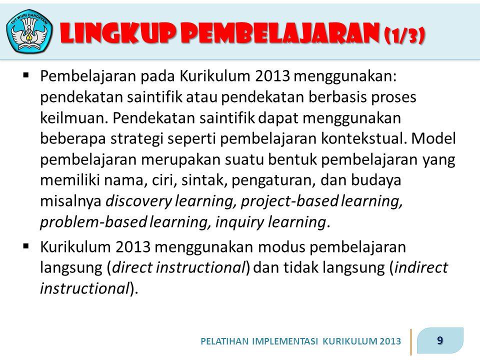 9 PELATIHAN IMPLEMENTASI KURIKULUM 2013 LINGKUP PEMBELAJARAN (1/3)  Pembelajaran pada Kurikulum 2013 menggunakan: pendekatan saintifik atau pendekata