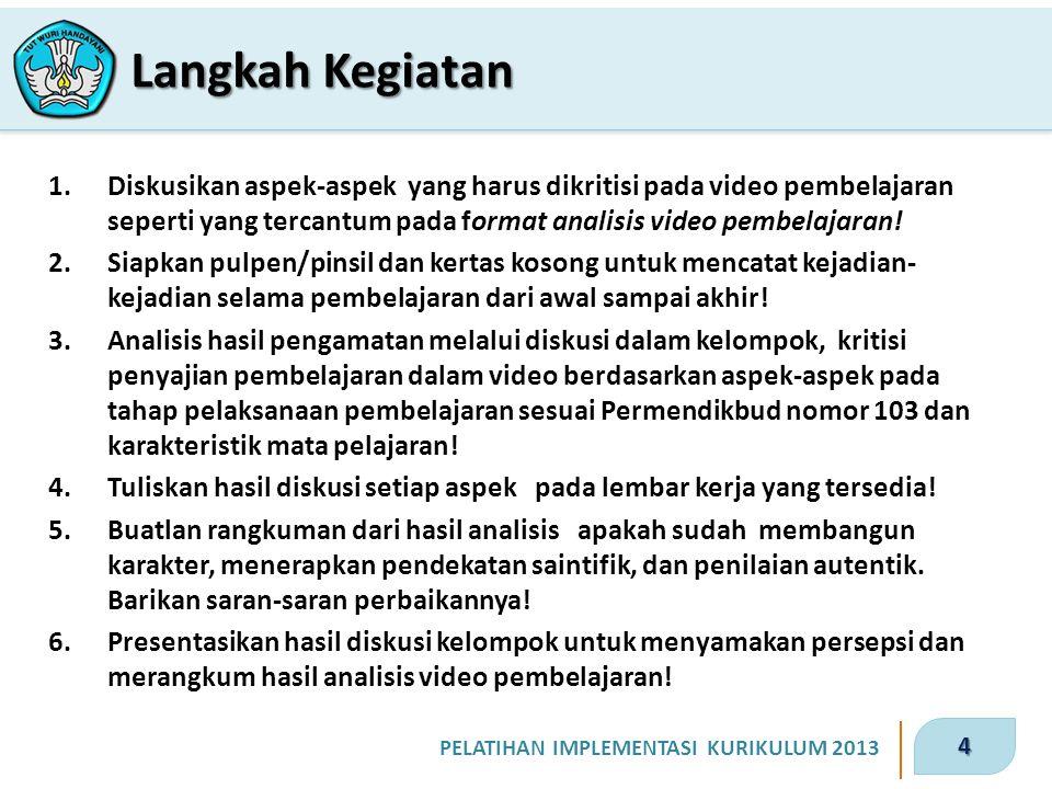 4 PELATIHAN IMPLEMENTASI KURIKULUM 2013 1.Diskusikan aspek-aspek yang harus dikritisi pada video pembelajaran seperti yang tercantum pada format analisis video pembelajaran.
