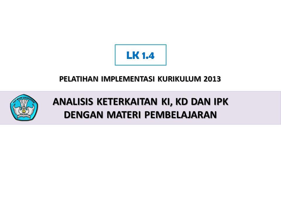 2 PELATIHAN IMPLEMENTASI KURIKULUM 2013 ANALISIS KETERKAITAN KI, KD DAN IPK DENGAN MATERI PEMBELAJARAN LK 1.4