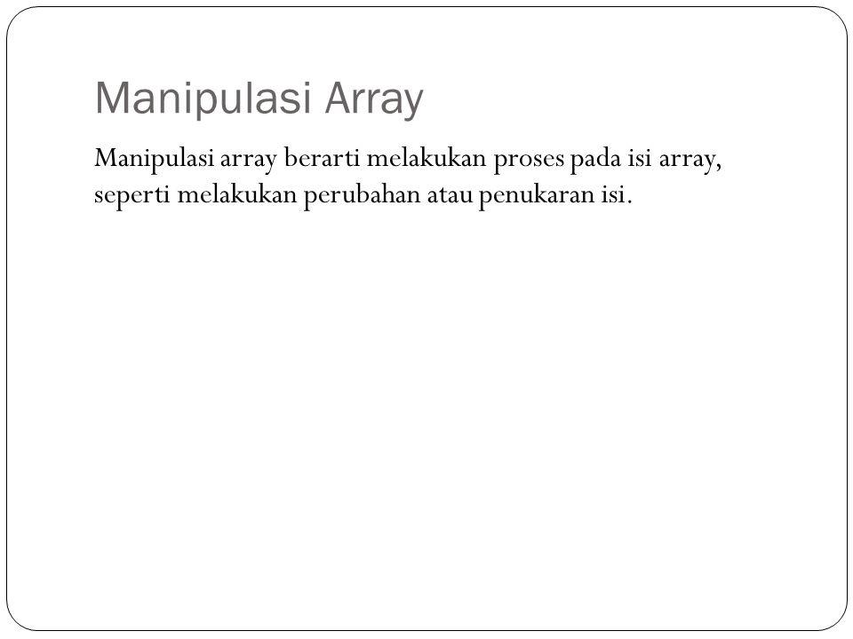 Manipulasi Array Manipulasi array berarti melakukan proses pada isi array, seperti melakukan perubahan atau penukaran isi.