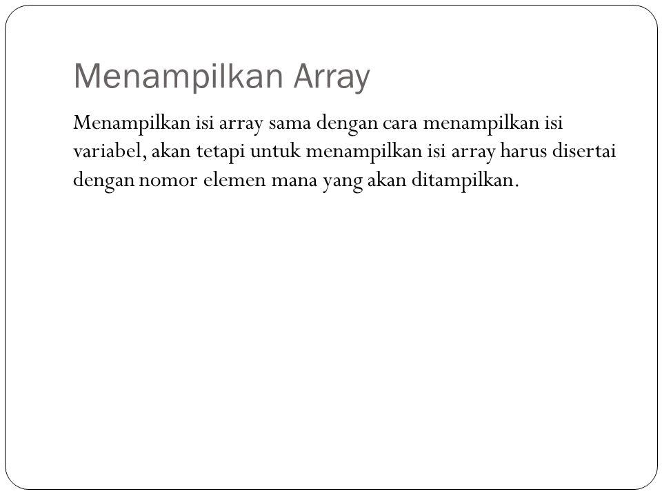 Menampilkan Array Menampilkan isi array sama dengan cara menampilkan isi variabel, akan tetapi untuk menampilkan isi array harus disertai dengan nomor elemen mana yang akan ditampilkan.