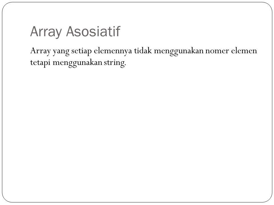 Array Asosiatif Array yang setiap elemennya tidak menggunakan nomer elemen tetapi menggunakan string.