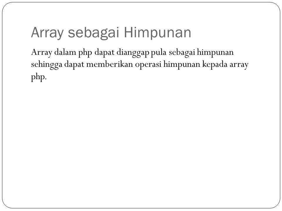 Array sebagai Himpunan Array dalam php dapat dianggap pula sebagai himpunan sehingga dapat memberikan operasi himpunan kepada array php.