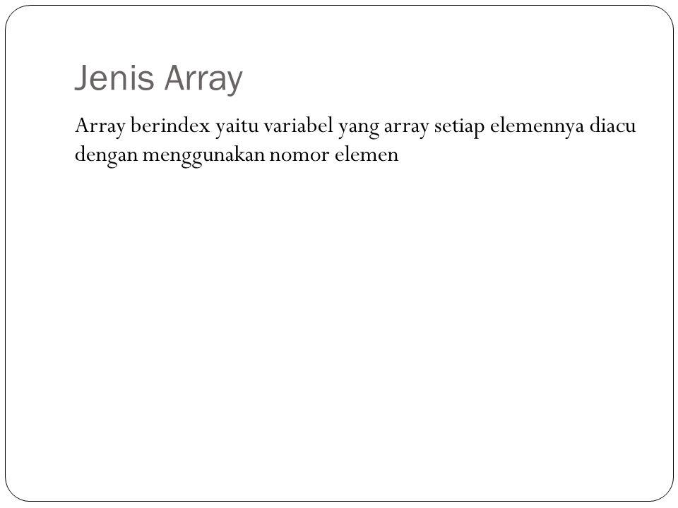 Jenis Array Array berindex yaitu variabel yang array setiap elemennya diacu dengan menggunakan nomor elemen