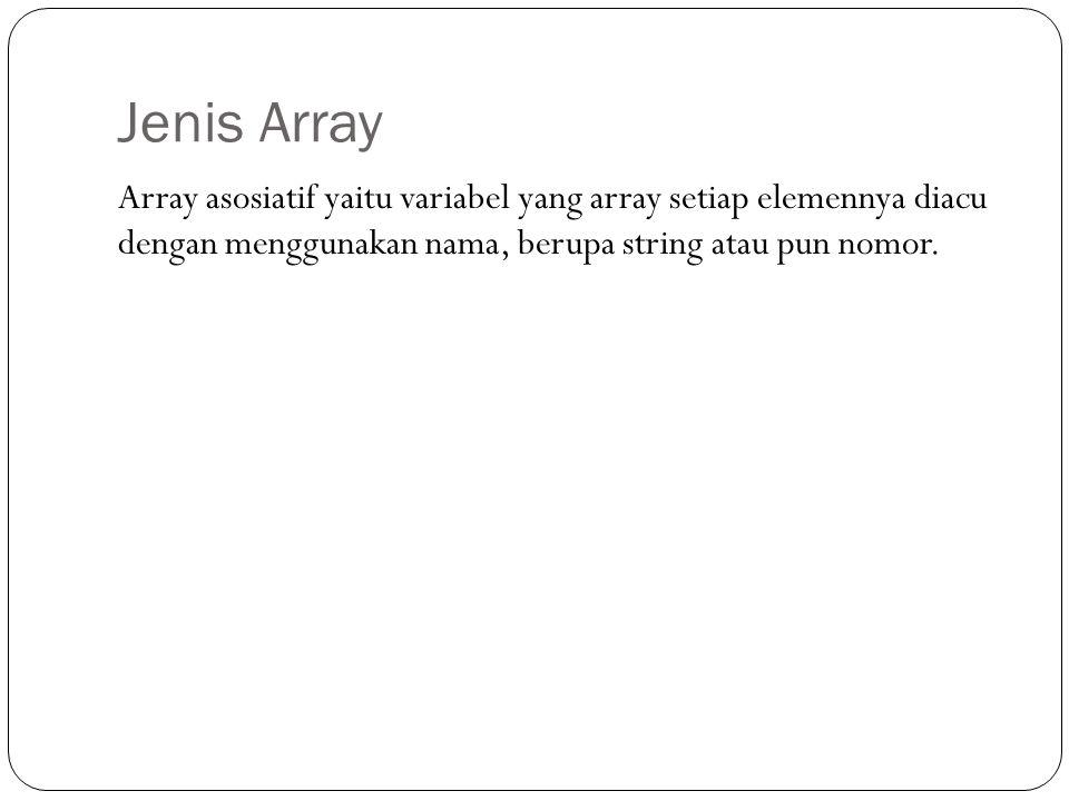 Jenis Array Array asosiatif yaitu variabel yang array setiap elemennya diacu dengan menggunakan nama, berupa string atau pun nomor.
