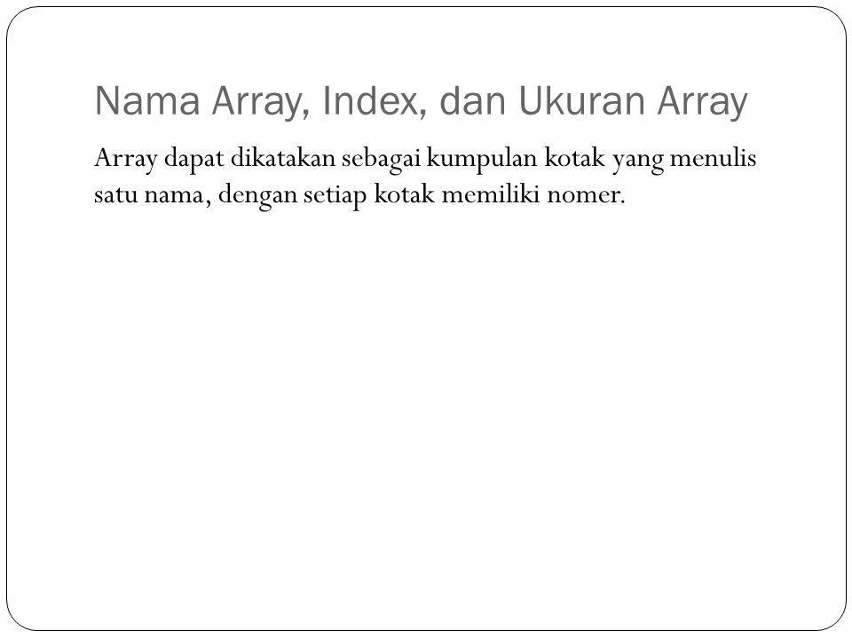 Nama Array, Index, dan Ukuran Array Array dapat dikatakan sebagai kumpulan kotak yang menulis satu nama, dengan setiap kotak memiliki nomer.