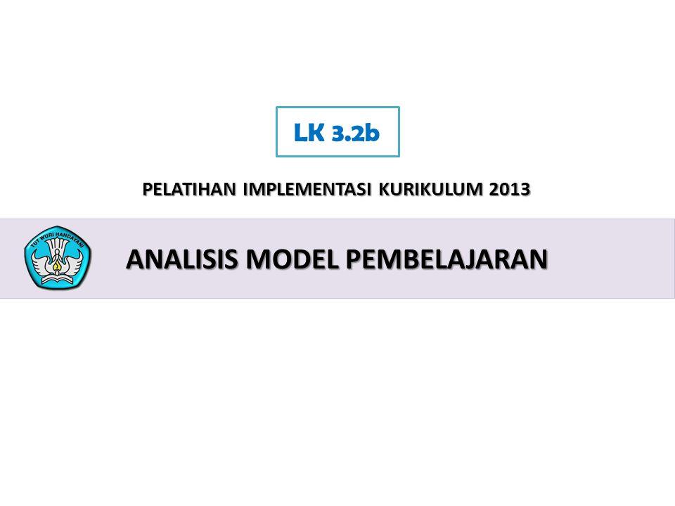 2 PELATIHAN IMPLEMENTASI KURIKULUM 2013 ANALISIS MODEL PEMBELAJARAN LK 3.2b