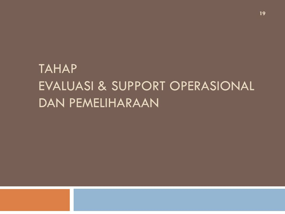 TAHAP EVALUASI & SUPPORT OPERASIONAL DAN PEMELIHARAAN 19