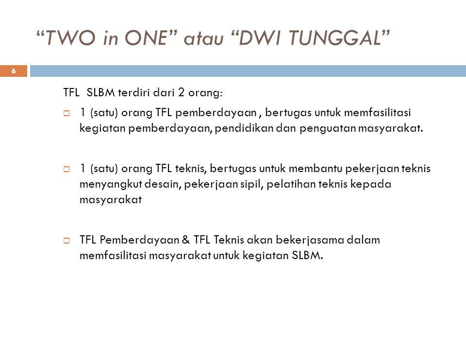 TWO in ONE atau DWI TUNGGAL 6 TFL SLBM terdiri dari 2 orang:  1 (satu) orang TFL pemberdayaan, bertugas untuk memfasilitasi kegiatan pemberdayaan, pendidikan dan penguatan masyarakat.