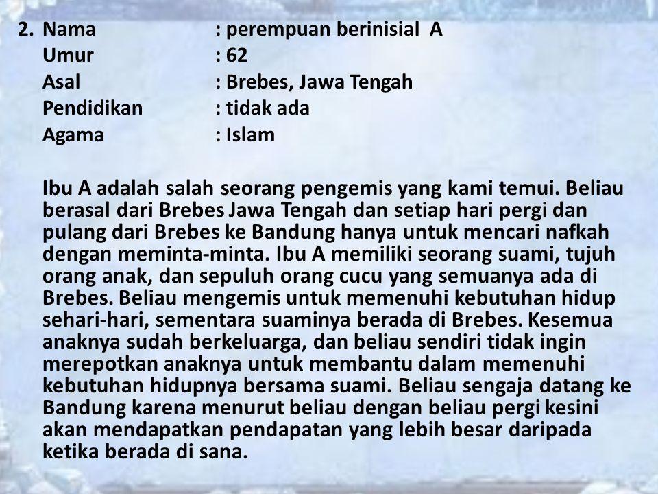 2.Nama : perempuan berinisial A Umur: 62 Asal: Brebes, Jawa Tengah Pendidikan: tidak ada Agama: Islam Ibu A adalah salah seorang pengemis yang kami te