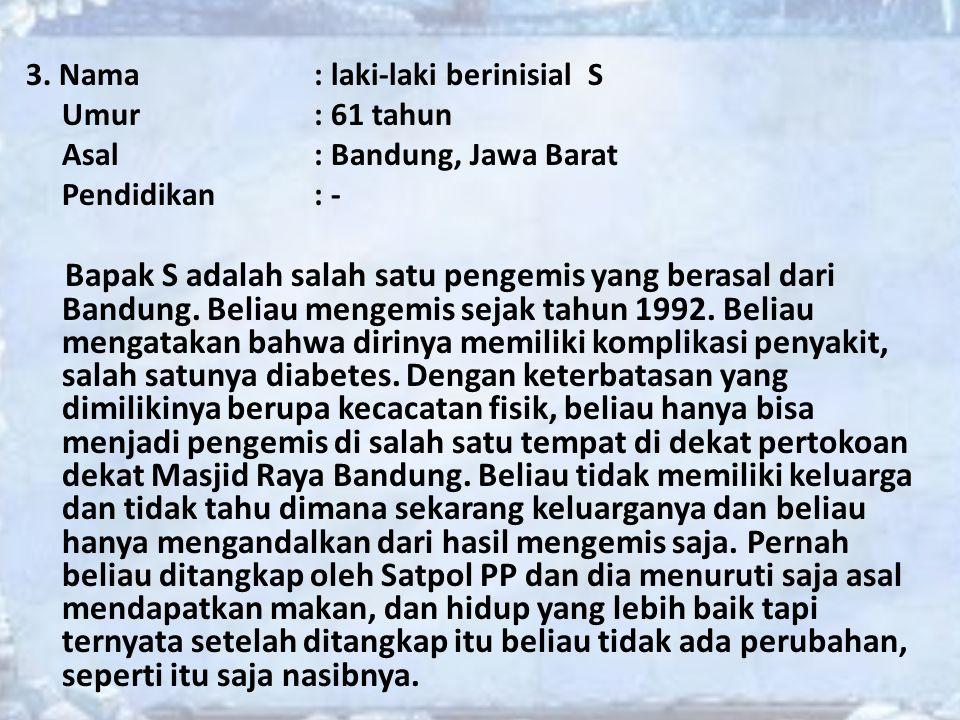 3. Nama: laki-laki berinisial S Umur: 61 tahun Asal: Bandung, Jawa Barat Pendidikan: - Bapak S adalah salah satu pengemis yang berasal dari Bandung. B