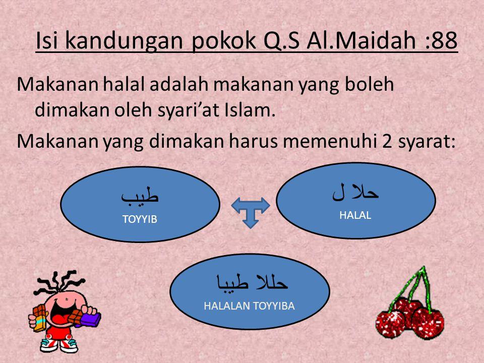 Isi kandungan pokok Q.S Al.Maidah :88 Makanan halal adalah makanan yang boleh dimakan oleh syari'at Islam. Makanan yang dimakan harus memenuhi 2 syara