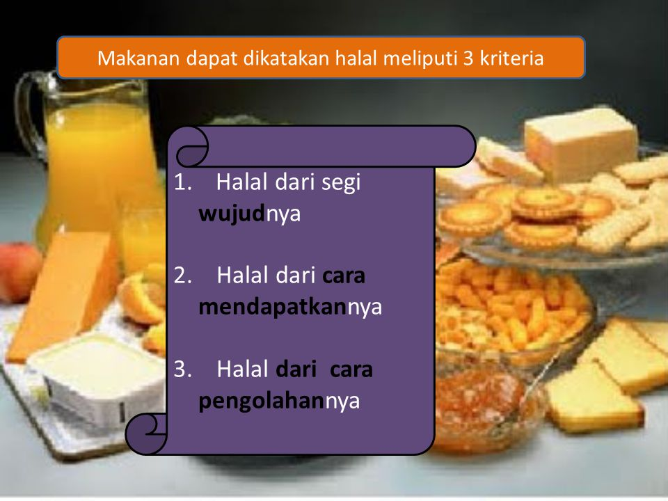 1. Halal dari segi wujudnya 2. Halal dari cara mendapatkannya 3. Halal dari cara pengolahannya Makanan dapat dikatakan halal meliputi 3 kriteria