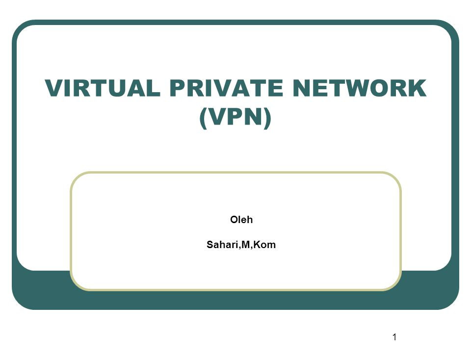 1 VIRTUAL PRIVATE NETWORK (VPN) Oleh Sahari,M,Kom