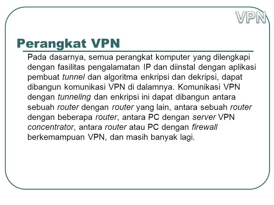 Perangkat VPN Pada dasarnya, semua perangkat komputer yang dilengkapi dengan fasilitas pengalamatan IP dan diinstal dengan aplikasi pembuat tunnel dan algoritma enkripsi dan dekripsi, dapat dibangun komunikasi VPN di dalamnya.
