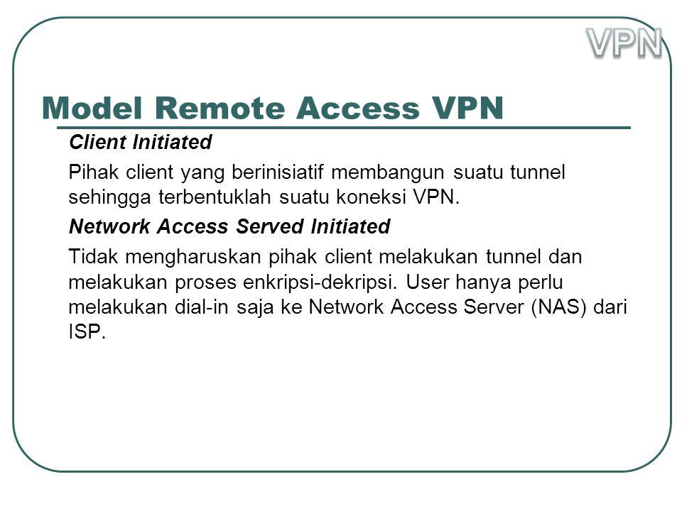 Model Remote Access VPN Client Initiated Pihak client yang berinisiatif membangun suatu tunnel sehingga terbentuklah suatu koneksi VPN.