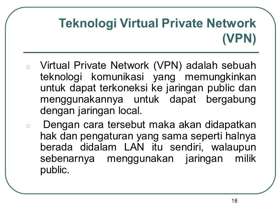 16 o Virtual Private Network (VPN) adalah sebuah teknologi komunikasi yang memungkinkan untuk dapat terkoneksi ke jaringan public dan menggunakannya untuk dapat bergabung dengan jaringan local.