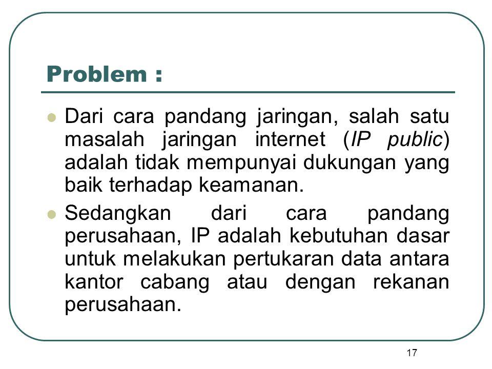 17 Problem : Dari cara pandang jaringan, salah satu masalah jaringan internet (IP public) adalah tidak mempunyai dukungan yang baik terhadap keamanan.