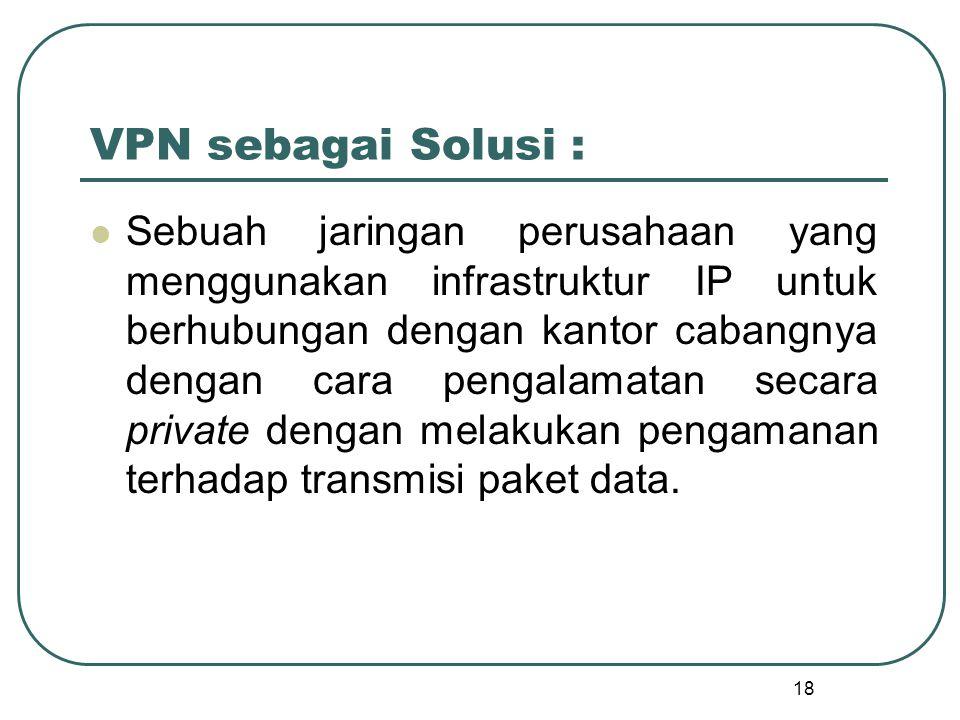 18 VPN sebagai Solusi : Sebuah jaringan perusahaan yang menggunakan infrastruktur IP untuk berhubungan dengan kantor cabangnya dengan cara pengalamatan secara private dengan melakukan pengamanan terhadap transmisi paket data.