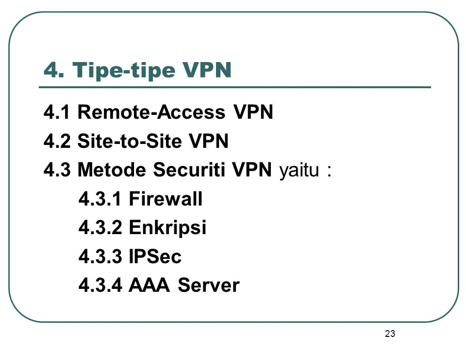 23 4. Tipe-tipe VPN 4.1 Remote-Access VPN 4.2 Site-to-Site VPN 4.3 Metode Securiti VPN yaitu : 4.3.1 Firewall 4.3.2 Enkripsi 4.3.3 IPSec 4.3.4 AAA Ser
