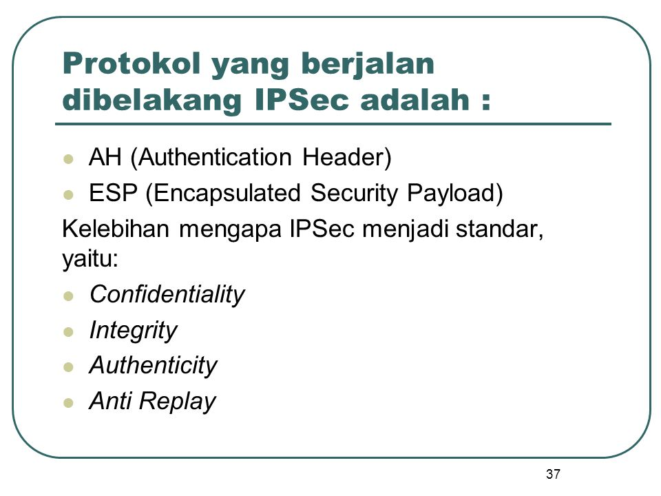 37 Protokol yang berjalan dibelakang IPSec adalah : AH (Authentication Header) ESP (Encapsulated Security Payload) Kelebihan mengapa IPSec menjadi standar, yaitu: Confidentiality Integrity Authenticity Anti Replay