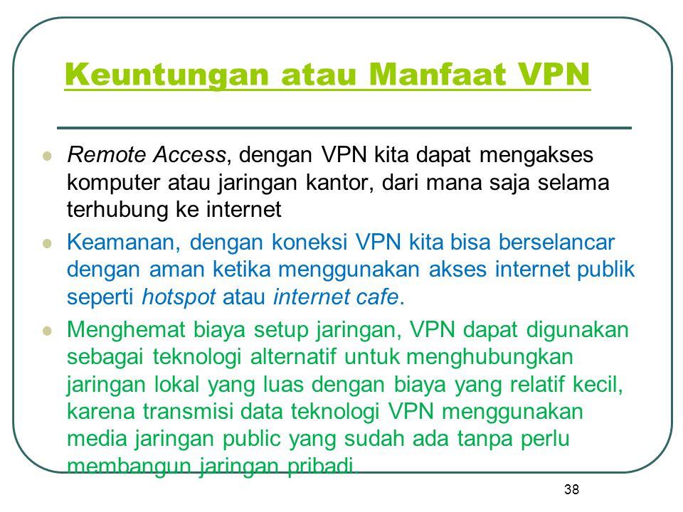 Keuntungan atau Manfaat VPN Remote Access, dengan VPN kita dapat mengakses komputer atau jaringan kantor, dari mana saja selama terhubung ke internet Keamanan, dengan koneksi VPN kita bisa berselancar dengan aman ketika menggunakan akses internet publik seperti hotspot atau internet cafe.