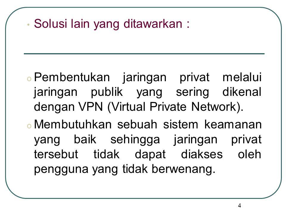4 Solusi lain yang ditawarkan : o Pembentukan jaringan privat melalui jaringan publik yang sering dikenal dengan VPN (Virtual Private Network).