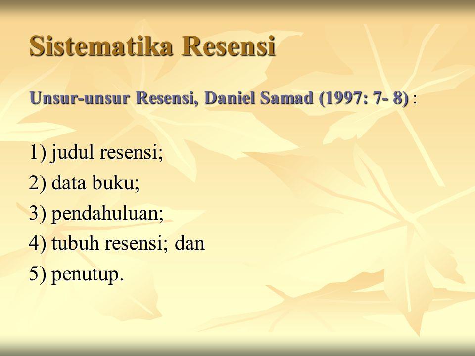 Sistematika Resensi Unsur-unsur Resensi, Daniel Samad (1997: 7- 8) : 1) judul resensi; 2) data buku; 3) pendahuluan; 4) tubuh resensi; dan 5) penutup.