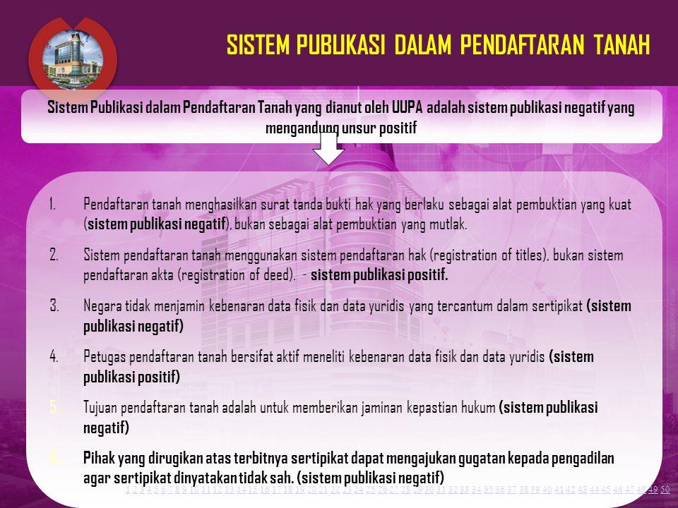 5 SISTEM PUBLIKASI DALAM PENDAFTARAN TANAH 1.Pendaftaran tanah menghasilkan surat tanda bukti hak yang berlaku sebagai alat pembuktian yang kuat ( sis