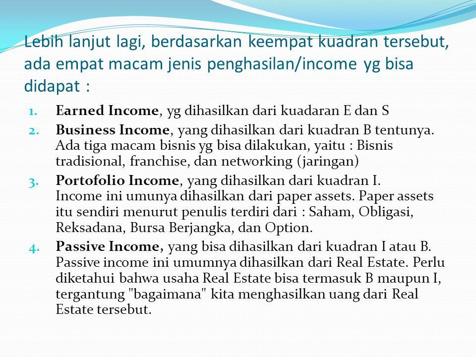 Lebih lanjut lagi, berdasarkan keempat kuadran tersebut, ada empat macam jenis penghasilan/income yg bisa didapat : 1. Earned Income, yg dihasilkan da