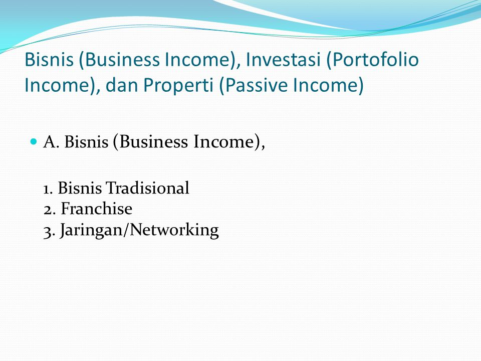 Bisnis (Business Income), Investasi (Portofolio Income), dan Properti (Passive Income) A. Bisnis (Business Income), 1. Bisnis Tradisional 2. Franchise
