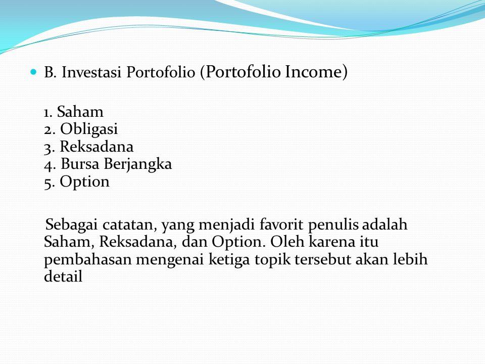 B. Investasi Portofolio ( Portofolio Income) 1. Saham 2. Obligasi 3. Reksadana 4. Bursa Berjangka 5. Option Sebagai catatan, yang menjadi favorit penu