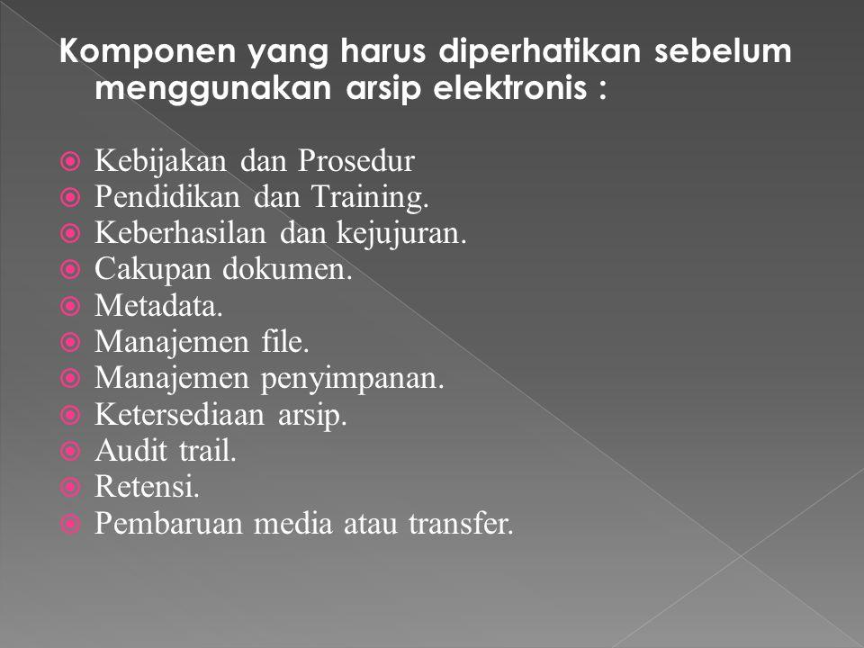 Komponen yang harus diperhatikan sebelum menggunakan arsip elektronis :  Kebijakan dan Prosedur  Pendidikan dan Training.
