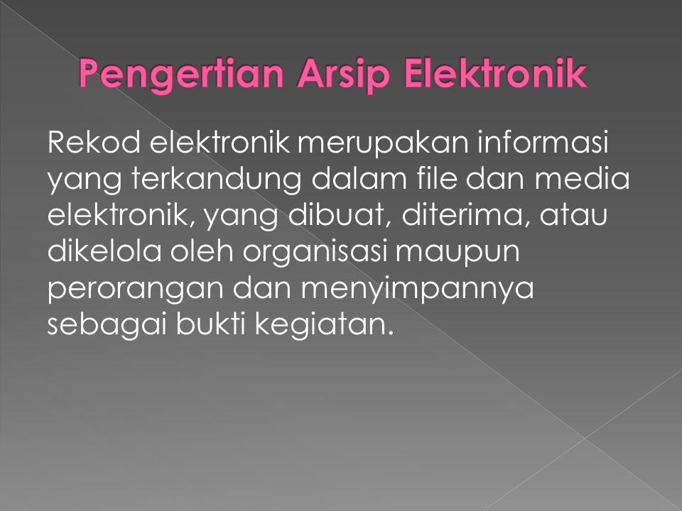 Rekod elektronik merupakan informasi yang terkandung dalam file dan media elektronik, yang dibuat, diterima, atau dikelola oleh organisasi maupun perorangan dan menyimpannya sebagai bukti kegiatan.