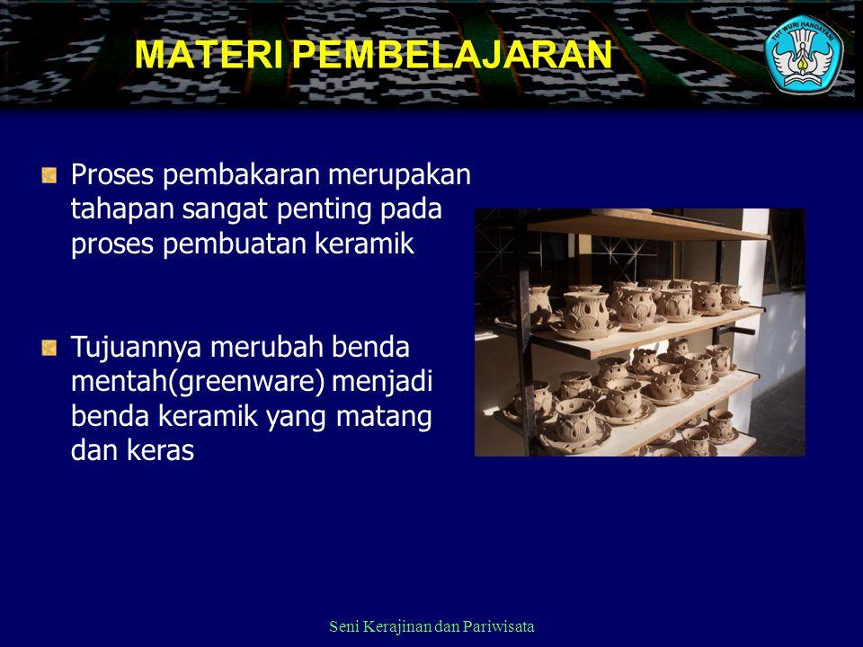 Seni Kerajinan dan Pariwisata MATERI PEMBELAJARAN Proses pembakaran merupakan tahapan sangat penting pada proses pembuatan keramik Tujuannya merubah b