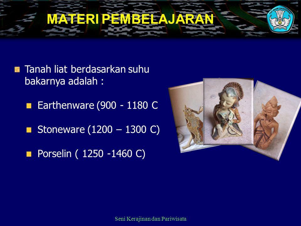 Seni Kerajinan dan Pariwisata MATERI PEMBELAJARAN Tanah liat berdasarkan suhu bakarnya adalah : Earthenware (900 - 1180 C Stoneware (1200 – 1300 C) Po
