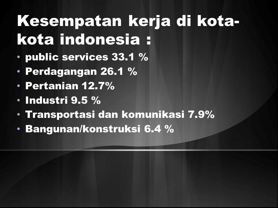 Kesempatan kerja di kota- kota indonesia : public services 33.1 % Perdagangan 26.1 % Pertanian 12.7% Industri 9.5 % Transportasi dan komunikasi 7.9% B