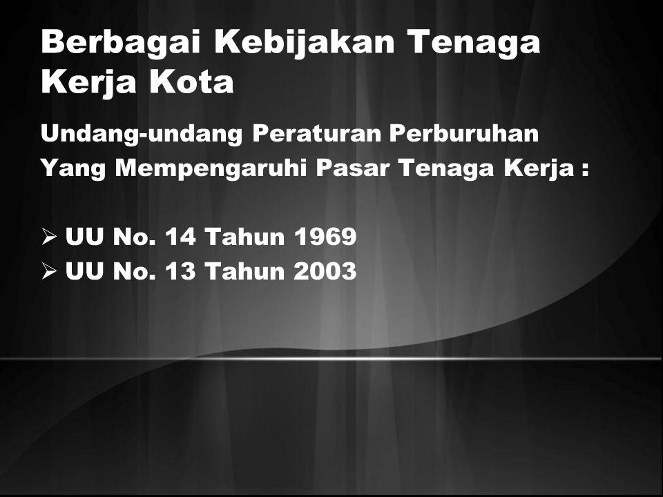 Berbagai Kebijakan Tenaga Kerja Kota Undang-undang Peraturan Perburuhan Yang Mempengaruhi Pasar Tenaga Kerja :  UU No. 14 Tahun 1969  UU No. 13 Tahu