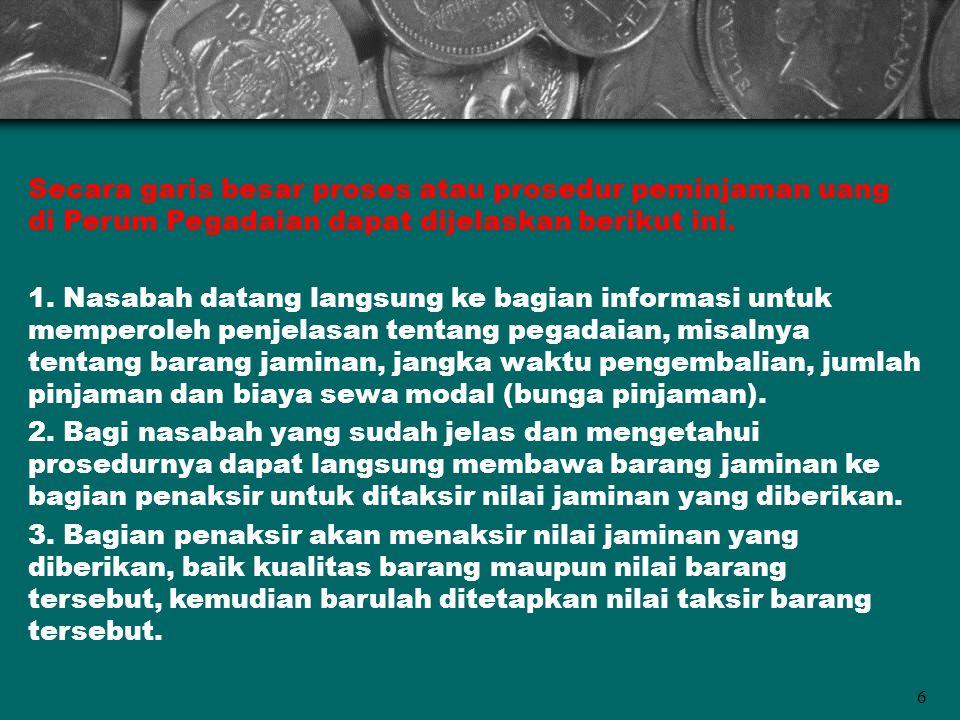 Secara garis besar proses atau prosedur peminjaman uang di Perum Pegadaian dapat dijelaskan berikut ini. 1. Nasabah datang langsung ke bagian informas