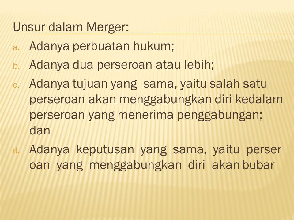 Unsur dalam Merger: a.Adanya perbuatan hukum; b. Adanya dua perseroan atau lebih; c.