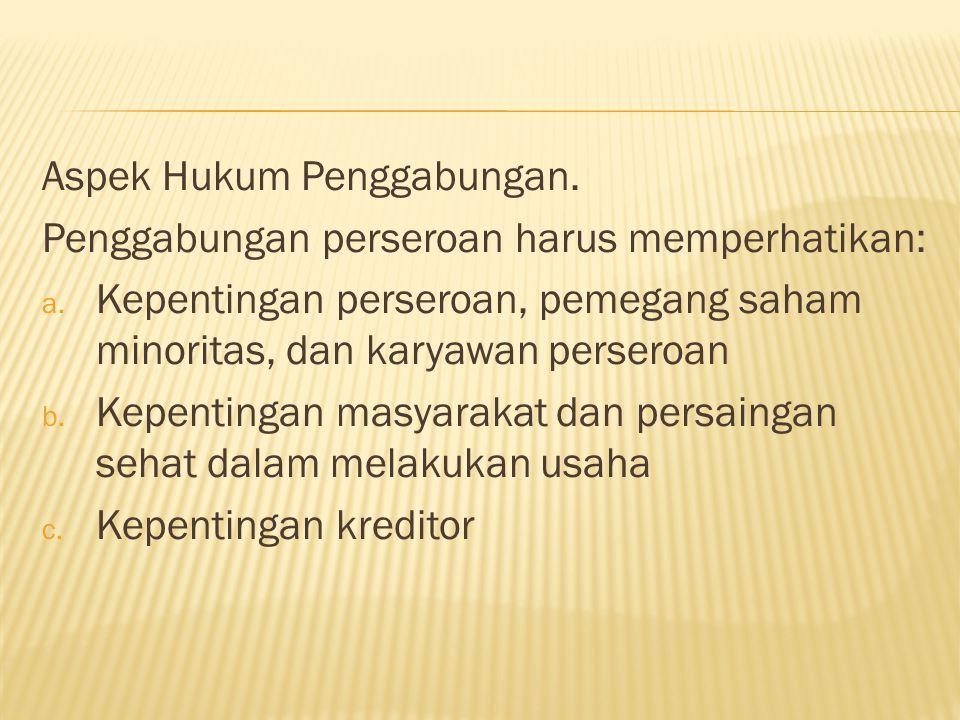 Aspek Hukum Penggabungan.Penggabungan perseroan harus memperhatikan: a.