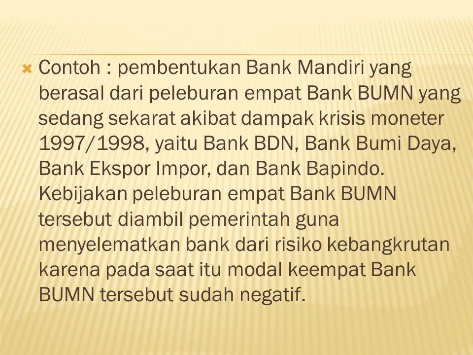  Contoh : pembentukan Bank Mandiri yang berasal dari peleburan empat Bank BUMN yang sedang sekarat akibat dampak krisis moneter 1997/1998, yaitu Bank BDN, Bank Bumi Daya, Bank Ekspor Impor, dan Bank Bapindo.