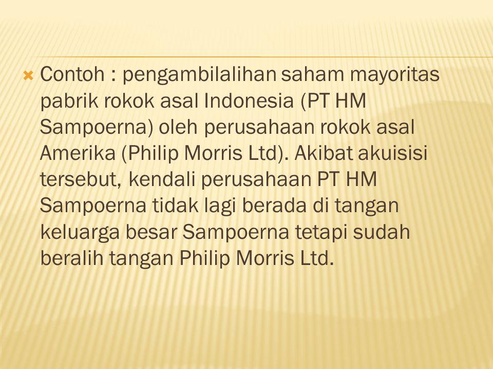  Contoh : pengambilalihan saham mayoritas pabrik rokok asal Indonesia (PT HM Sampoerna) oleh perusahaan rokok asal Amerika (Philip Morris Ltd).