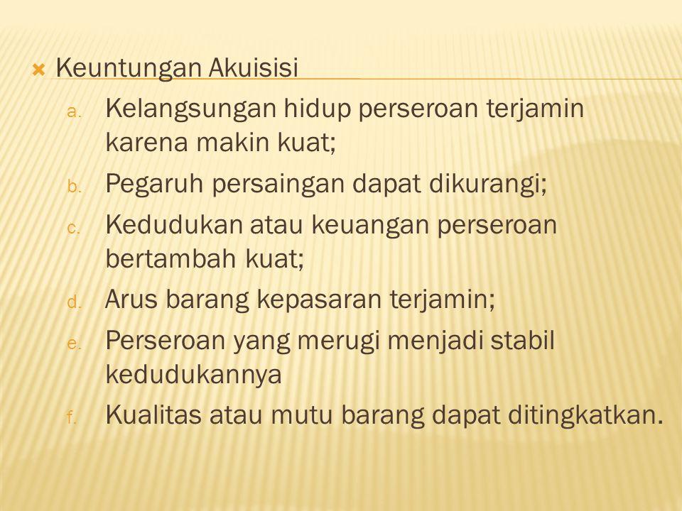  Keuntungan Akuisisi a.Kelangsungan hidup perseroan terjamin karena makin kuat; b.
