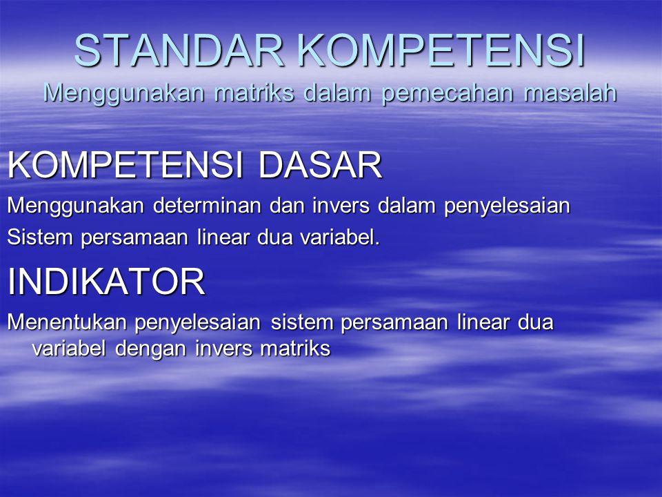 STANDAR KOMPETENSI Menggunakan matriks dalam pemecahan masalah KOMPETENSI DASAR Menggunakan determinan dan invers dalam penyelesaian Sistem persamaan linear dua variabel.
