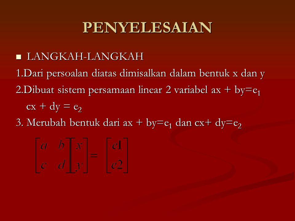 PENYELESAIAN LANGKAH-LANGKAH LANGKAH-LANGKAH 1.Dari persoalan diatas dimisalkan dalam bentuk x dan y 2.Dibuat sistem persamaan linear 2 variabel ax + by=e 1 cx + dy = e 2 cx + dy = e 2 3.